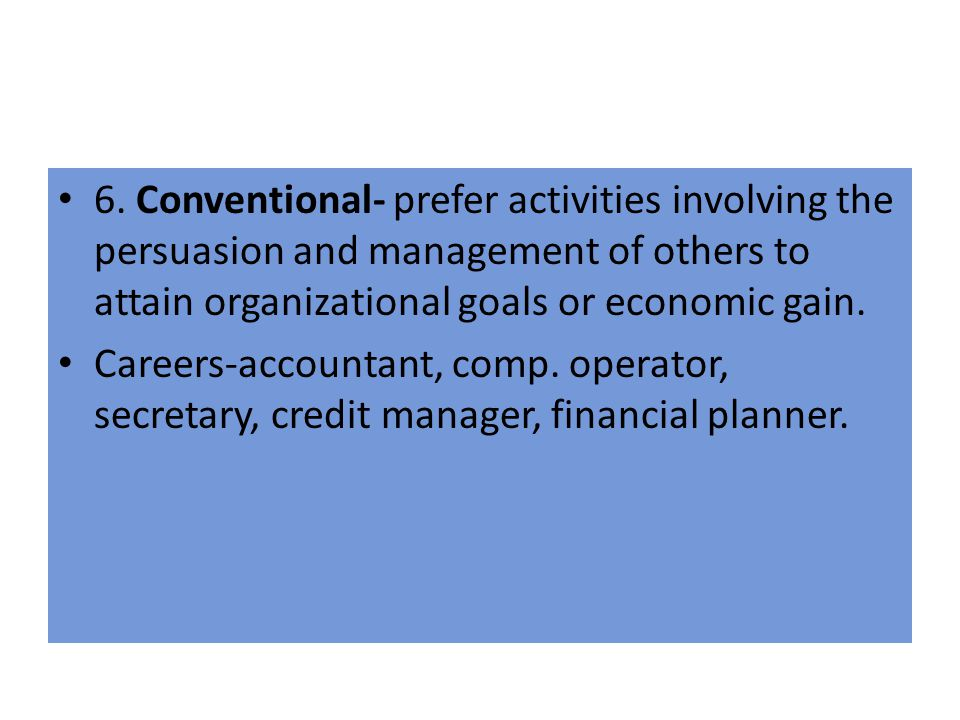 6. Conventional- prefer activities involving the persuasion and management of others to attain organizational goals or economic gain. Careers-accounta