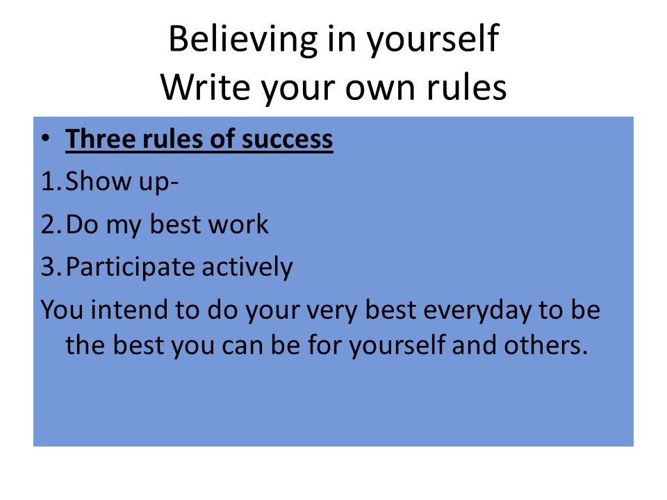 Believing in yourself Write your own rules Three rules of success 1.Show up- 2.Do my best work 3.Participate actively You intend to do your very best everyday to be the best you can be for yourself and others.