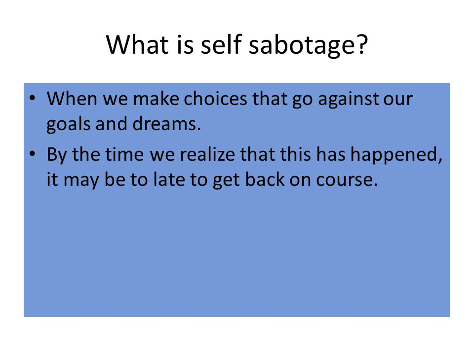 What is self sabotage.When we make choices that go against our goals and dreams.