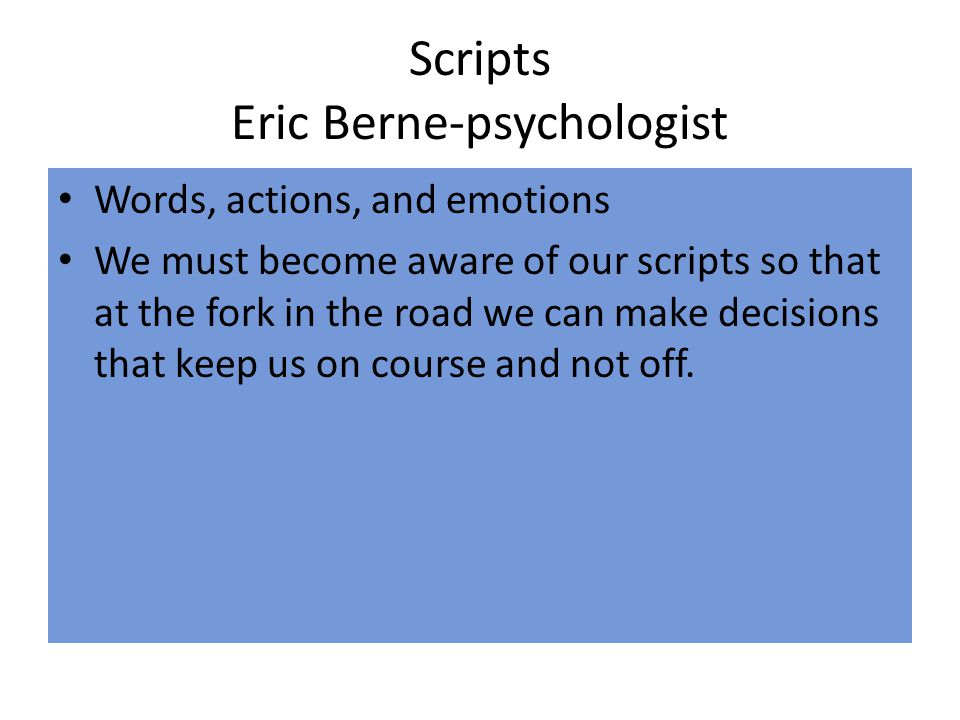Scripts Eric Berne-psychologist Words, actions, and emotions We must become aware of our scripts so that at the fork in the road we can make decisions that keep us on course and not off.
