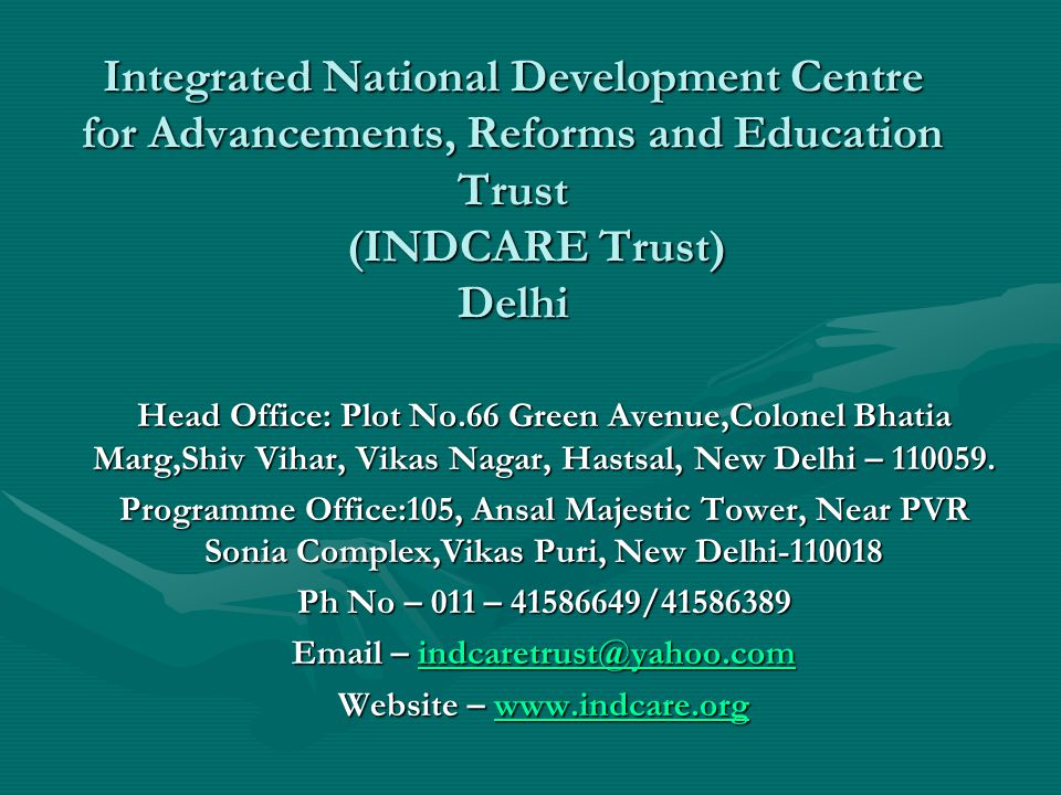 Integrated National Development Centre for Advancements, Reforms and Education Trust (INDCARE Trust) Delhi Head Office: Plot No.66 Green Avenue,Colonel Bhatia Marg,Shiv Vihar, Vikas Nagar, Hastsal, New Delhi – 110059.
