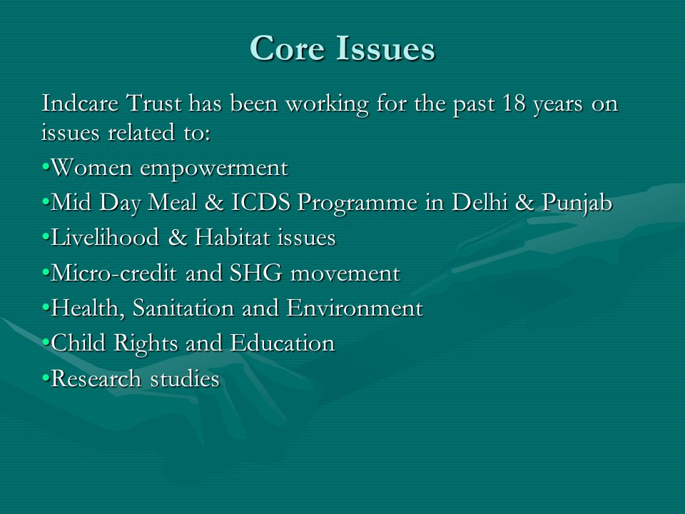 Core Issues Indcare Trust has been working for the past 18 years on issues related to: Women empowermentWomen empowerment Mid Day Meal & ICDS Programme in Delhi & PunjabMid Day Meal & ICDS Programme in Delhi & Punjab Livelihood & Habitat issuesLivelihood & Habitat issues Micro-credit and SHG movementMicro-credit and SHG movement Health, Sanitation and EnvironmentHealth, Sanitation and Environment Child Rights and EducationChild Rights and Education Research studiesResearch studies