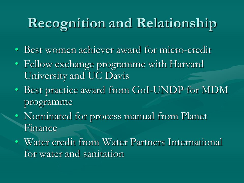 Recognition and Relationship Best women achiever award for micro-creditBest women achiever award for micro-credit Fellow exchange programme with Harvard University and UC DavisFellow exchange programme with Harvard University and UC Davis Best practice award from GoI-UNDP for MDM programmeBest practice award from GoI-UNDP for MDM programme Nominated for process manual from Planet FinanceNominated for process manual from Planet Finance Water credit from Water Partners International for water and sanitationWater credit from Water Partners International for water and sanitation