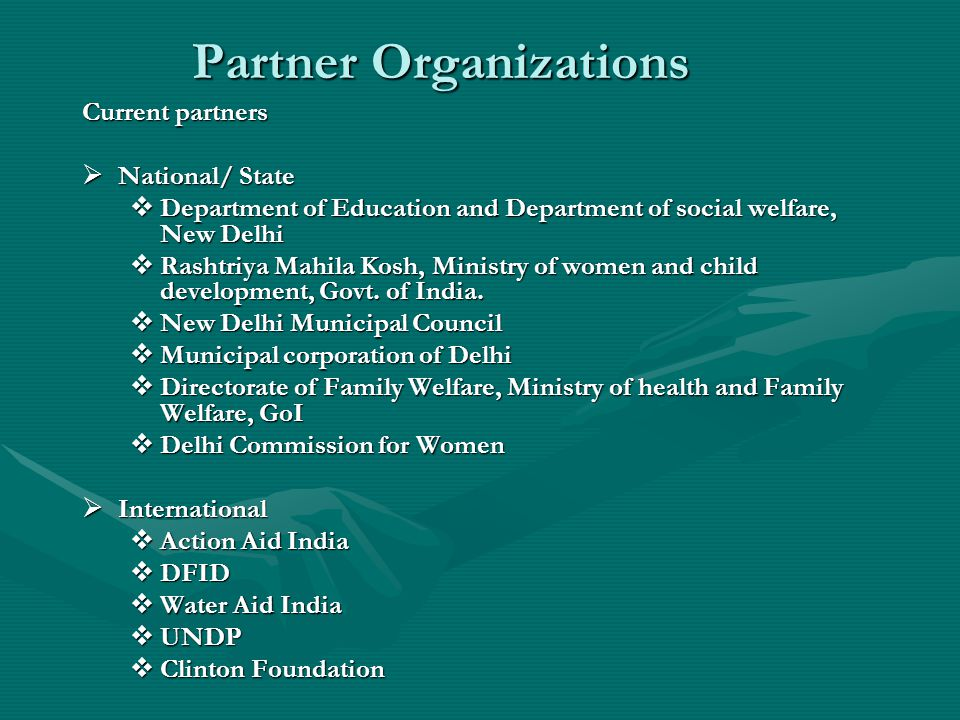 Partner Organizations Current partners  National/ State  Department of Education and Department of social welfare, New Delhi  Rashtriya Mahila Kosh, Ministry of women and child development, Govt.
