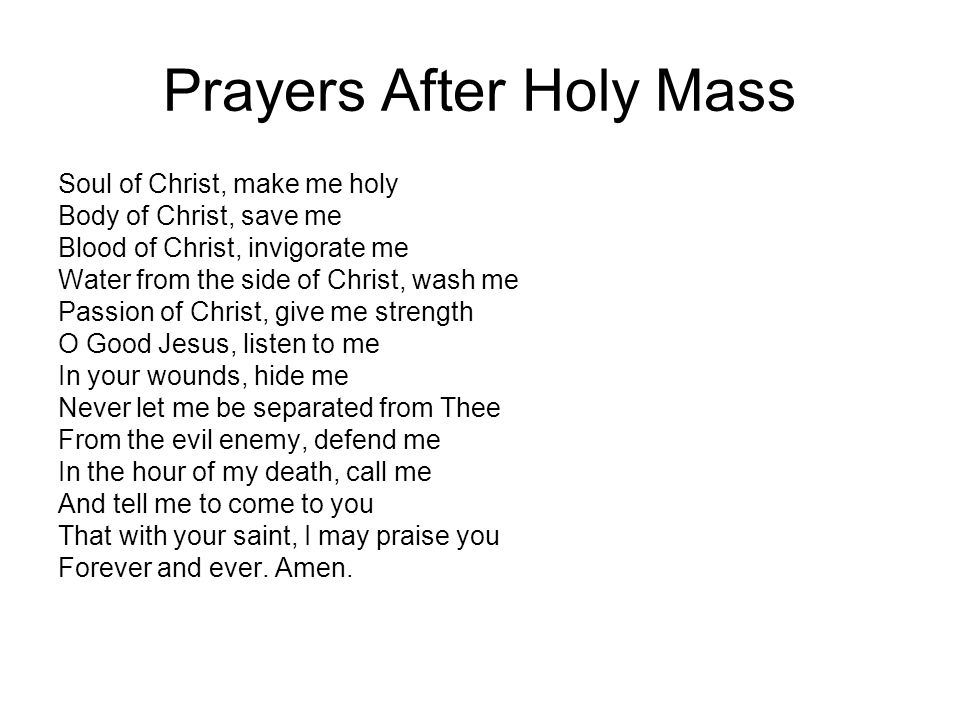 Prayers After Holy Mass Soul of Christ, make me holy Body of Christ, save me Blood of Christ, invigorate me Water from the side of Christ, wash me Pas