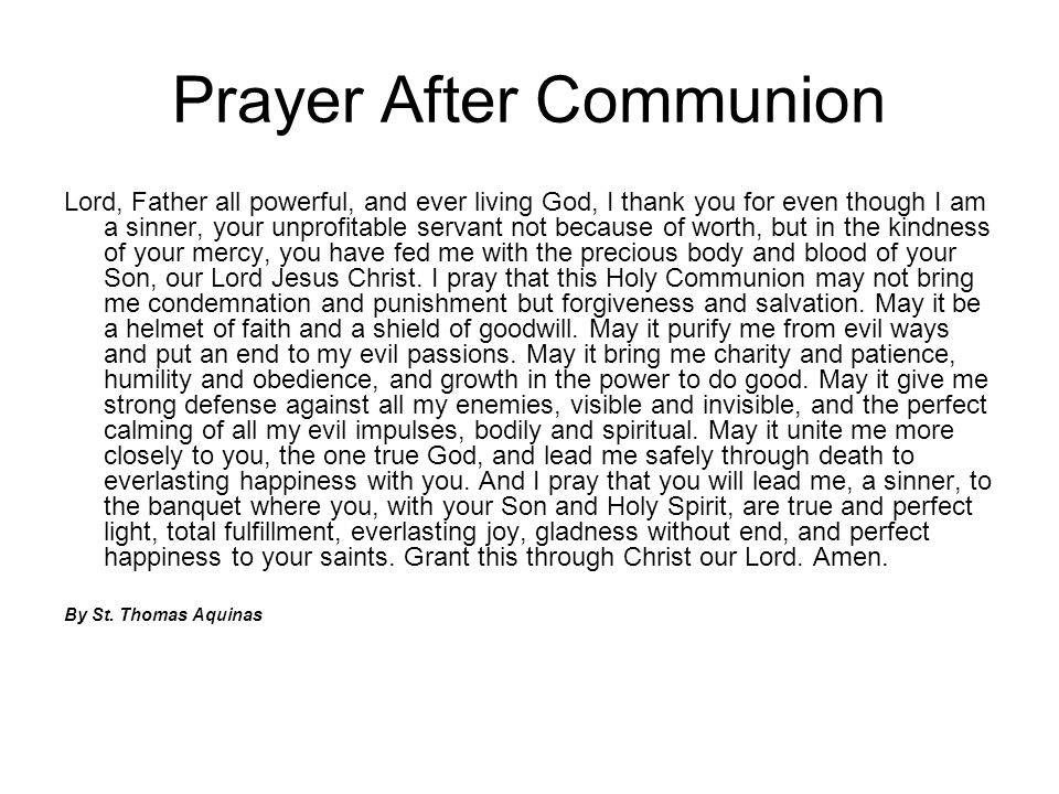 Prayer After Communion Lord, Father all powerful, and ever living God, I thank you for even though I am a sinner, your unprofitable servant not becaus