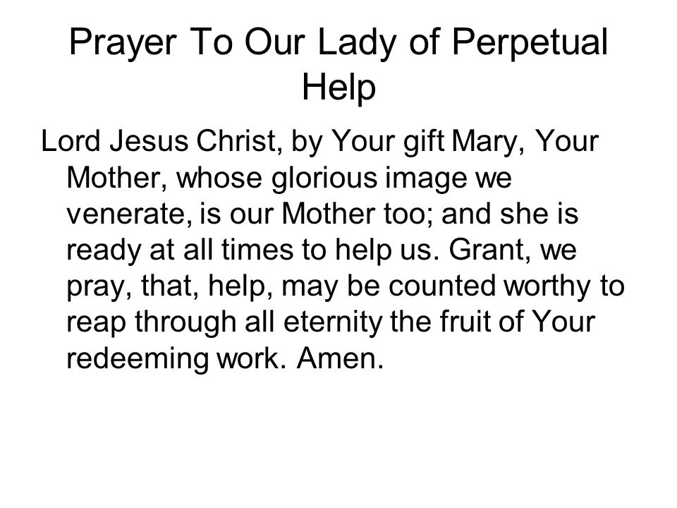 Prayer To Our Lady of Perpetual Help Lord Jesus Christ, by Your gift Mary, Your Mother, whose glorious image we venerate, is our Mother too; and she i