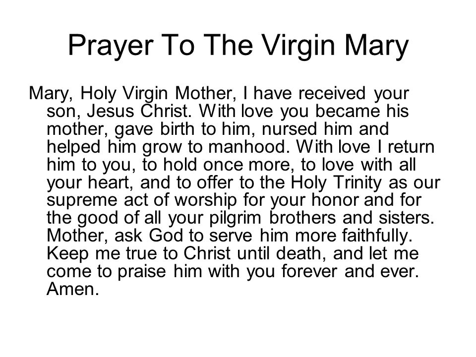 Prayer To The Virgin Mary Mary, Holy Virgin Mother, I have received your son, Jesus Christ. With love you became his mother, gave birth to him, nursed