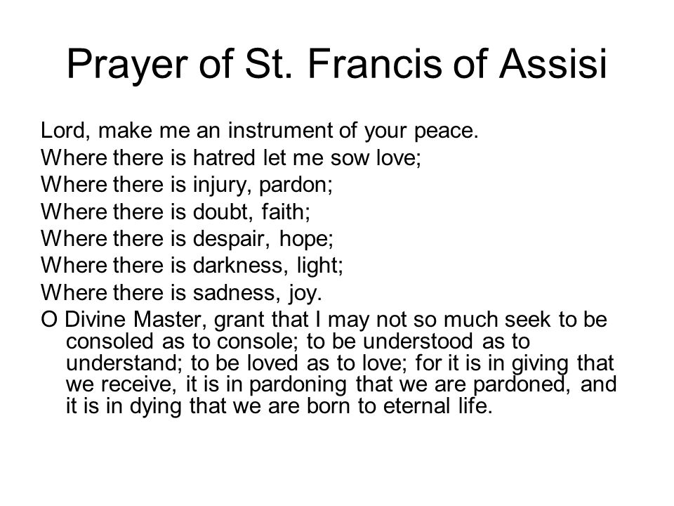 Prayer of St. Francis of Assisi Lord, make me an instrument of your peace. Where there is hatred let me sow love; Where there is injury, pardon; Where