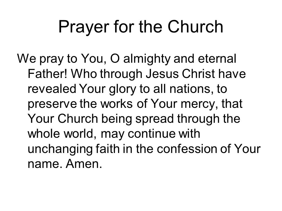Prayer for the Church We pray to You, O almighty and eternal Father! Who through Jesus Christ have revealed Your glory to all nations, to preserve the
