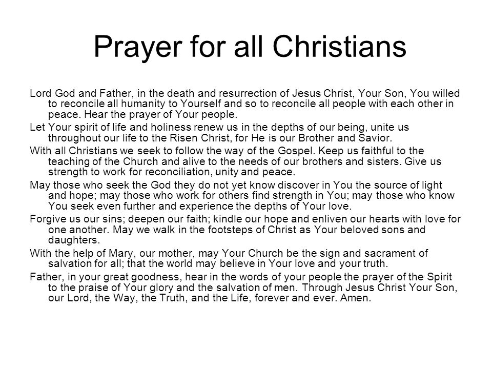 Prayer for all Christians Lord God and Father, in the death and resurrection of Jesus Christ, Your Son, You willed to reconcile all humanity to Yourse