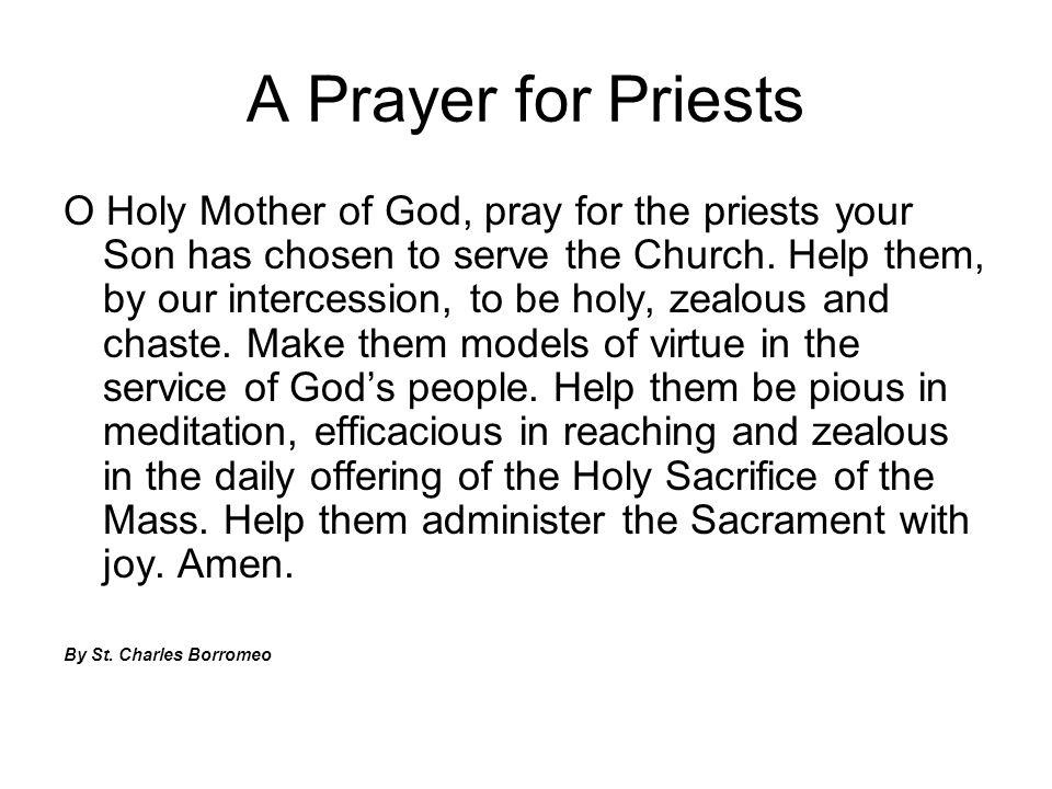 A Prayer for Priests O Holy Mother of God, pray for the priests your Son has chosen to serve the Church. Help them, by our intercession, to be holy, z