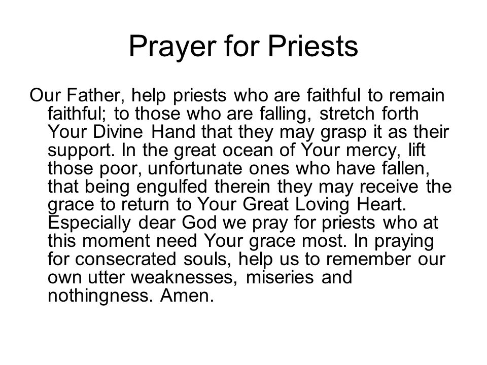 Prayer for Priests Our Father, help priests who are faithful to remain faithful; to those who are falling, stretch forth Your Divine Hand that they ma