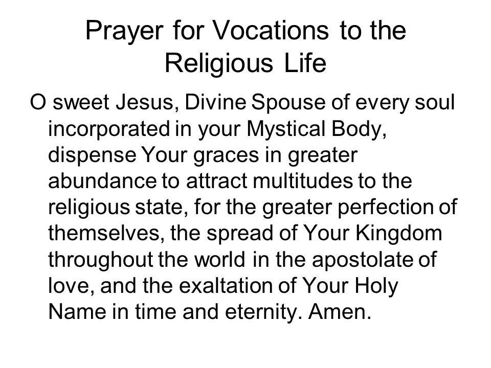 Prayer for Vocations to the Religious Life O sweet Jesus, Divine Spouse of every soul incorporated in your Mystical Body, dispense Your graces in grea