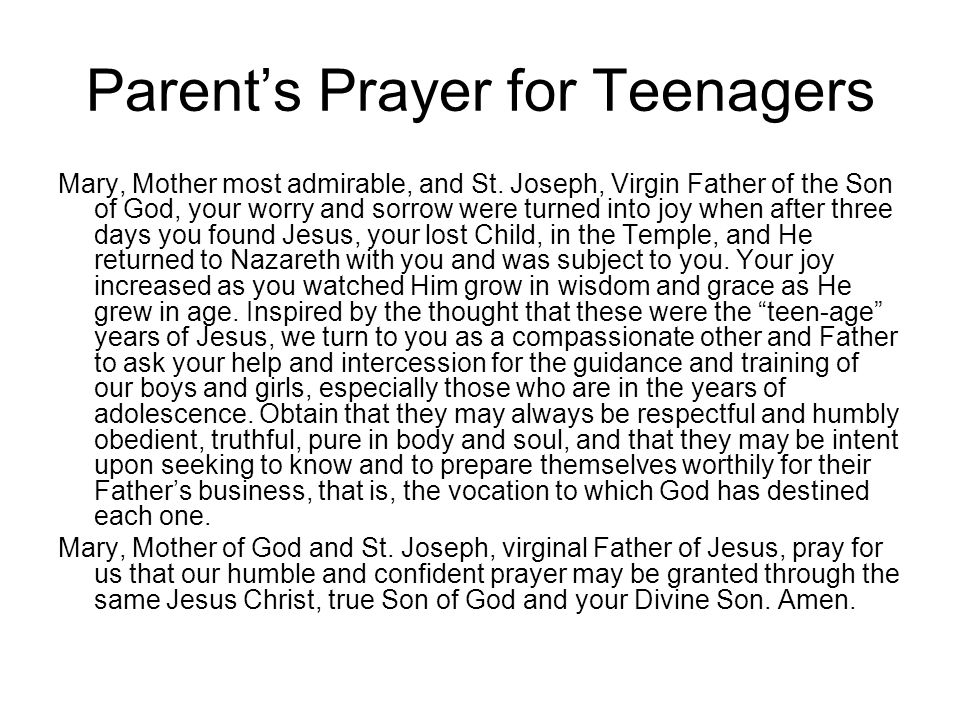 Parent's Prayer for Teenagers Mary, Mother most admirable, and St. Joseph, Virgin Father of the Son of God, your worry and sorrow were turned into joy