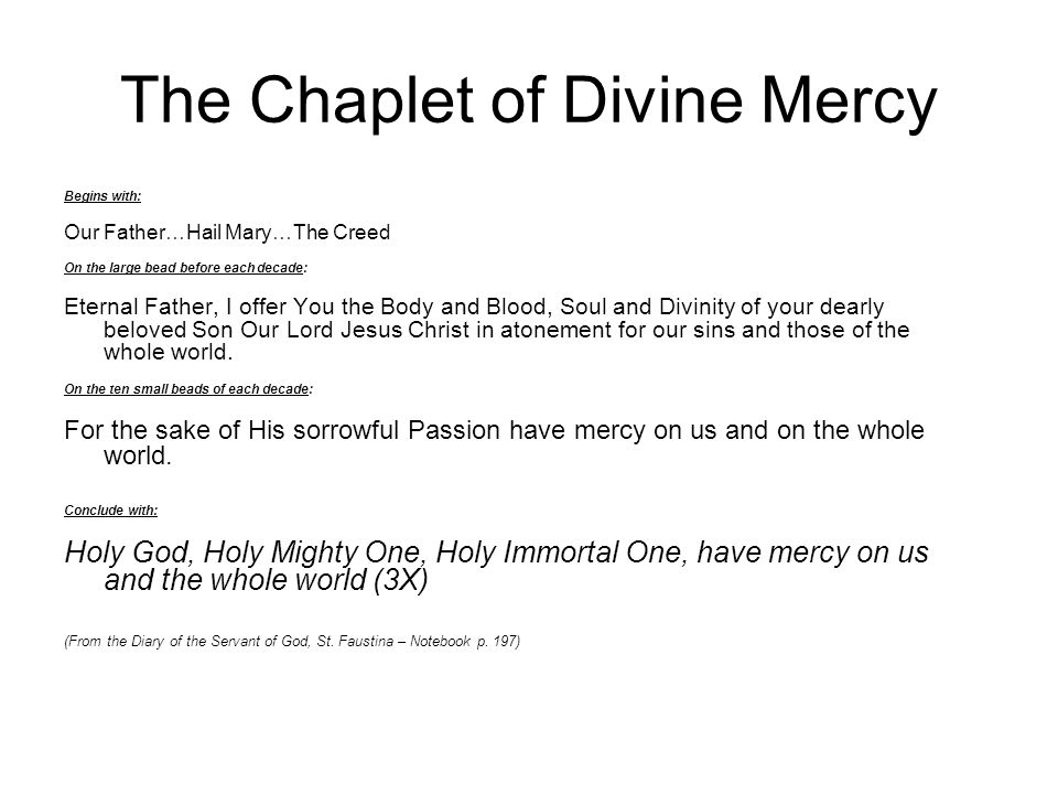The Chaplet of Divine Mercy Begins with: Our Father…Hail Mary…The Creed On the large bead before each decade: Eternal Father, I offer You the Body and
