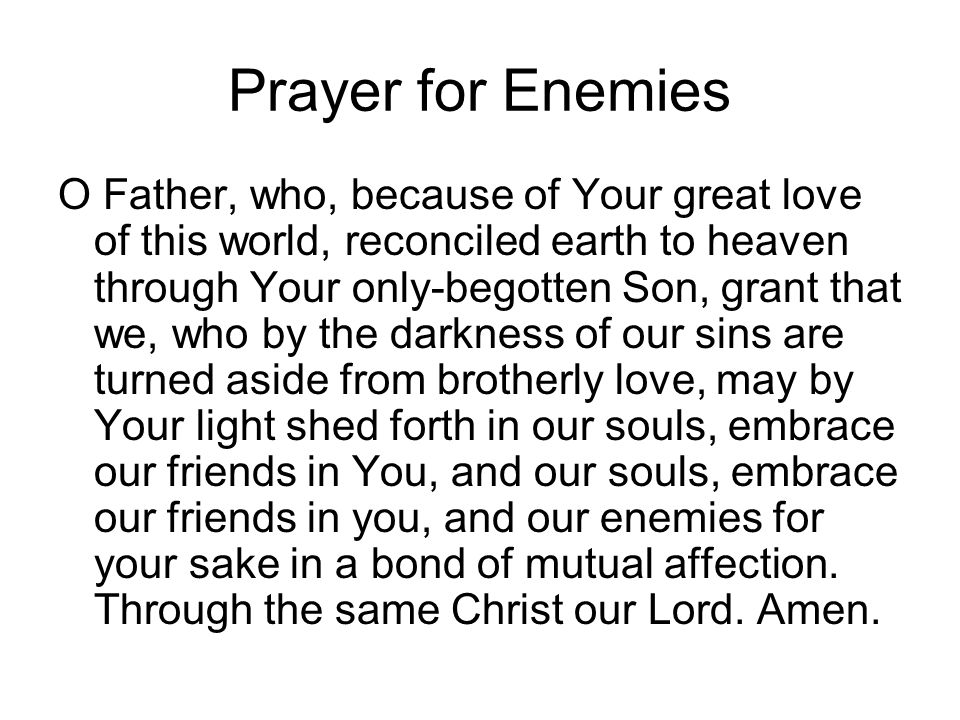 Prayer for Enemies O Father, who, because of Your great love of this world, reconciled earth to heaven through Your only-begotten Son, grant that we,
