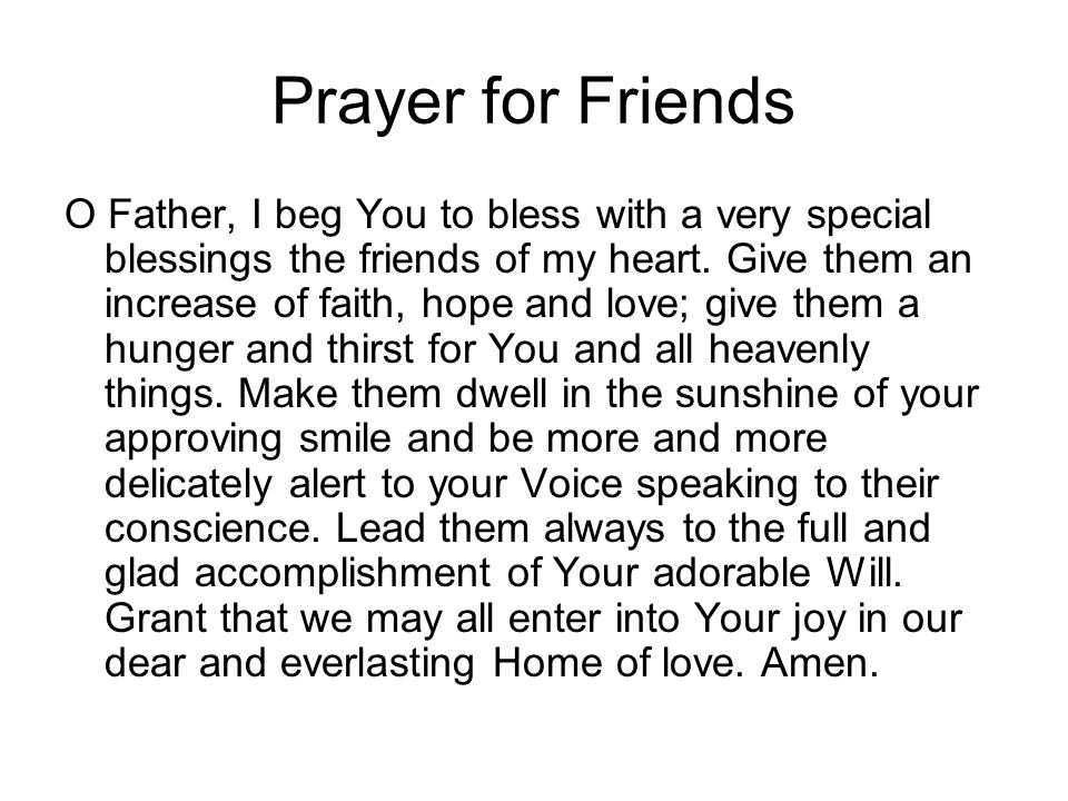 Prayer for Friends O Father, I beg You to bless with a very special blessings the friends of my heart. Give them an increase of faith, hope and love;
