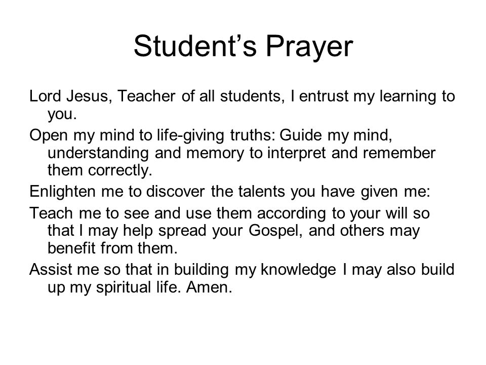Student's Prayer Lord Jesus, Teacher of all students, I entrust my learning to you. Open my mind to life-giving truths: Guide my mind, understanding a