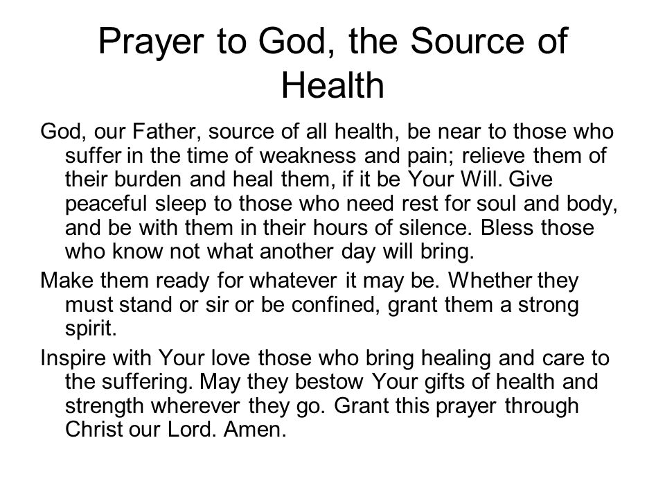 Prayer to God, the Source of Health God, our Father, source of all health, be near to those who suffer in the time of weakness and pain; relieve them