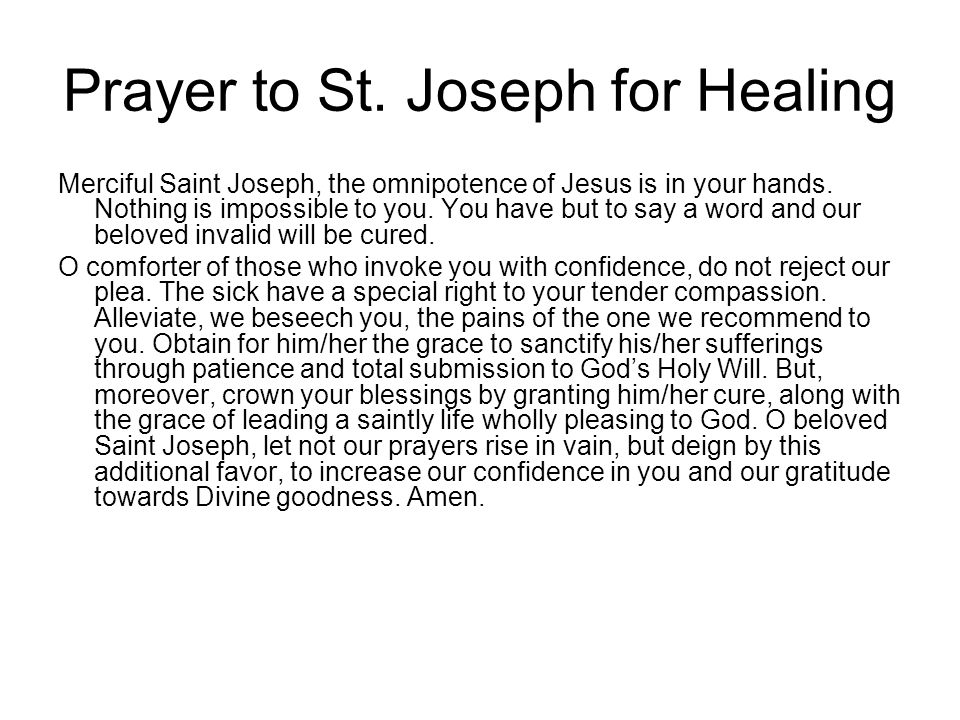 Prayer to St. Joseph for Healing Merciful Saint Joseph, the omnipotence of Jesus is in your hands. Nothing is impossible to you. You have but to say a