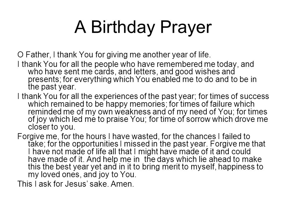 A Birthday Prayer O Father, I thank You for giving me another year of life. I thank You for all the people who have remembered me today, and who have
