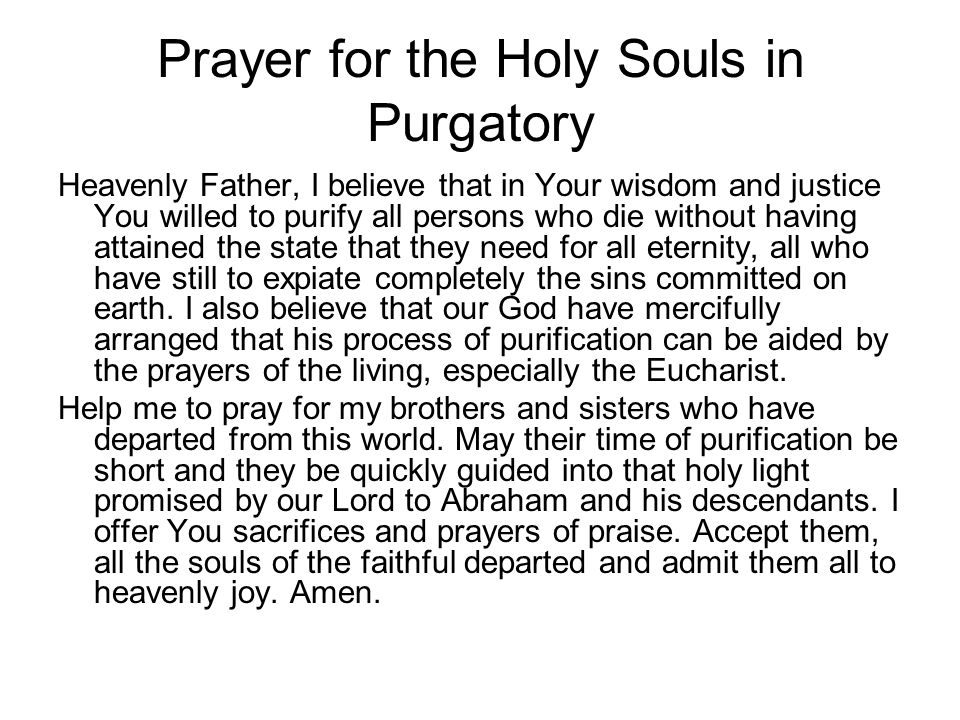 Prayer for the Holy Souls in Purgatory Heavenly Father, I believe that in Your wisdom and justice You willed to purify all persons who die without hav