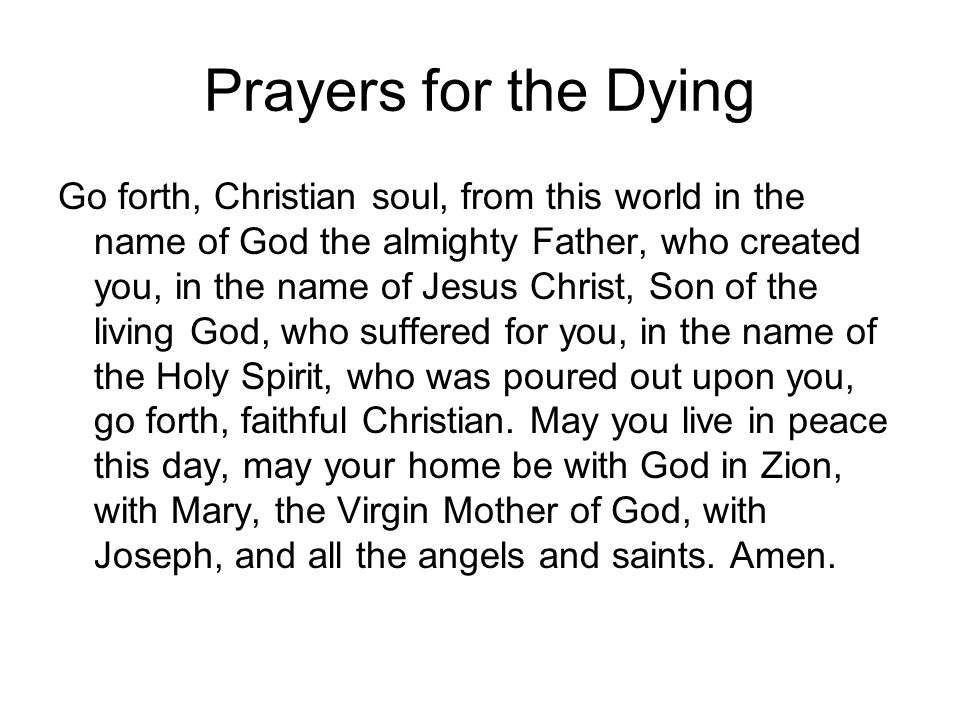 Prayers for the Dying Go forth, Christian soul, from this world in the name of God the almighty Father, who created you, in the name of Jesus Christ,