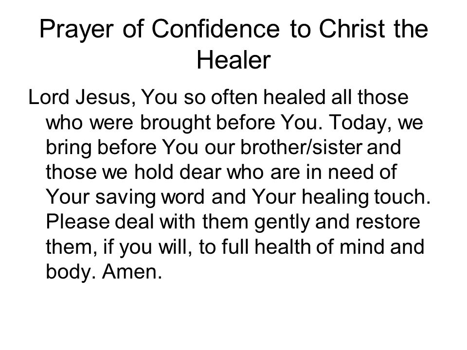Prayer of Confidence to Christ the Healer Lord Jesus, You so often healed all those who were brought before You. Today, we bring before You our brothe