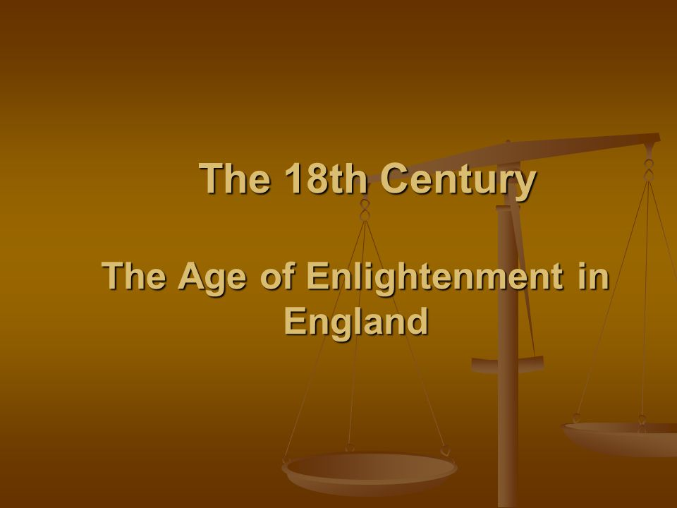 The 18th Century The Age of Enlightenment in England The 18th Century The Age of Enlightenment in England
