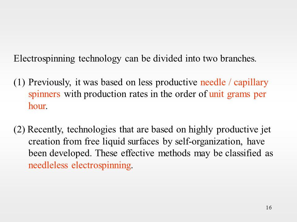 16 Electrospinning technology can be divided into two branches. (1)Previously, it was based on less productive needle / capillary spinners with produc