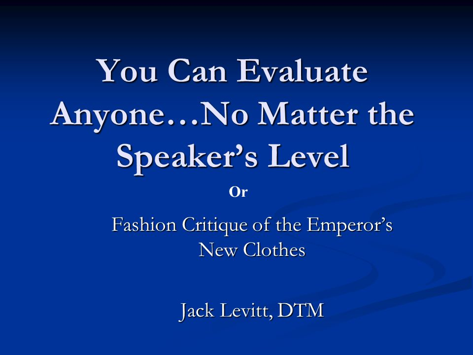 You Can Evaluate Anyone…No Matter the Speaker's Level Fashion Critique of the Emperor's New Clothes Jack Levitt, DTM Or