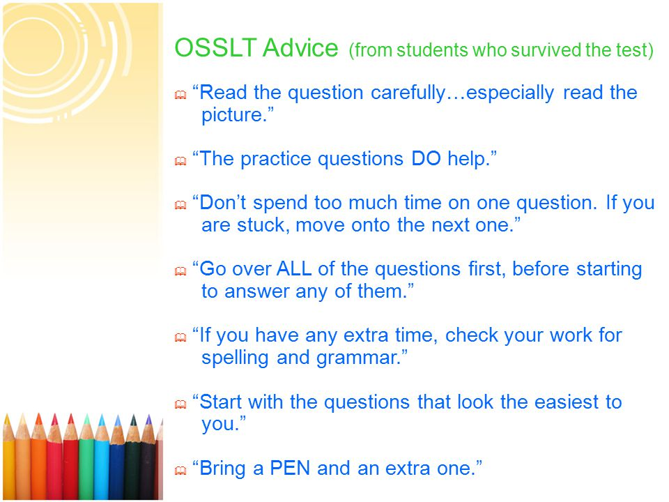 15 OSSLT Advice (from students who survived the test)  Read the question carefully…especially read the picture.  The practice questions DO help.  Don't spend too much time on one question.