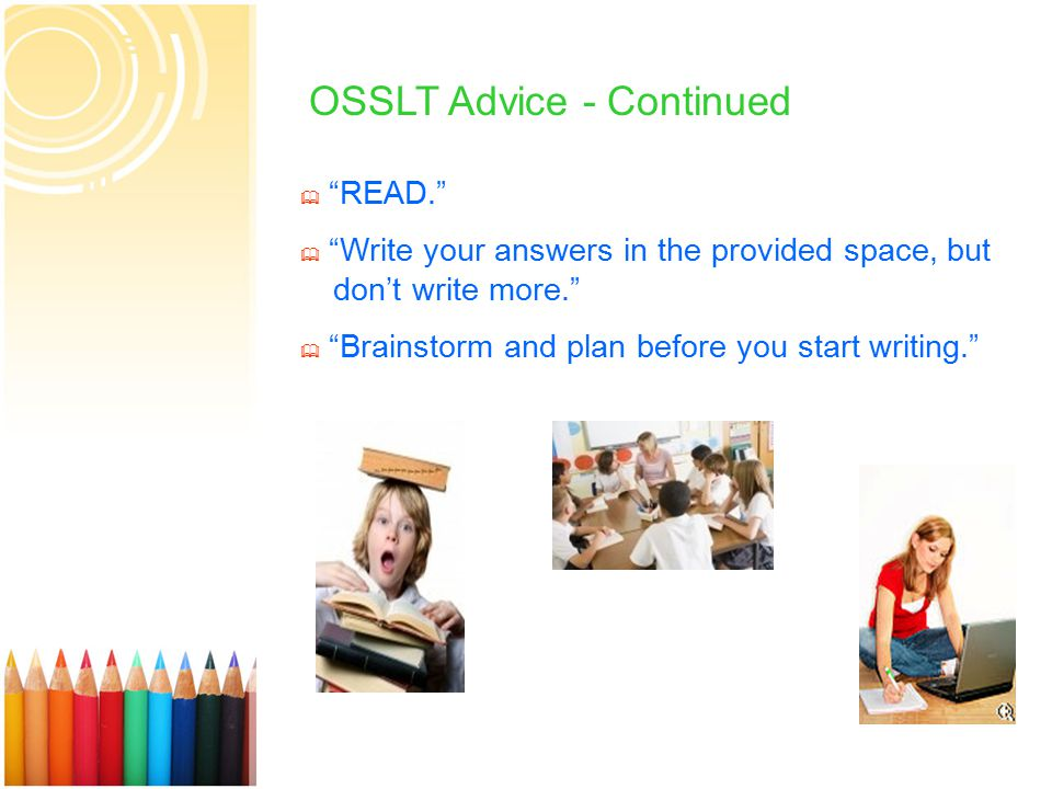16 OSSLT Advice - Continued  READ.  Write your answers in the provided space, but don't write more.  Brainstorm and plan before you start writing.