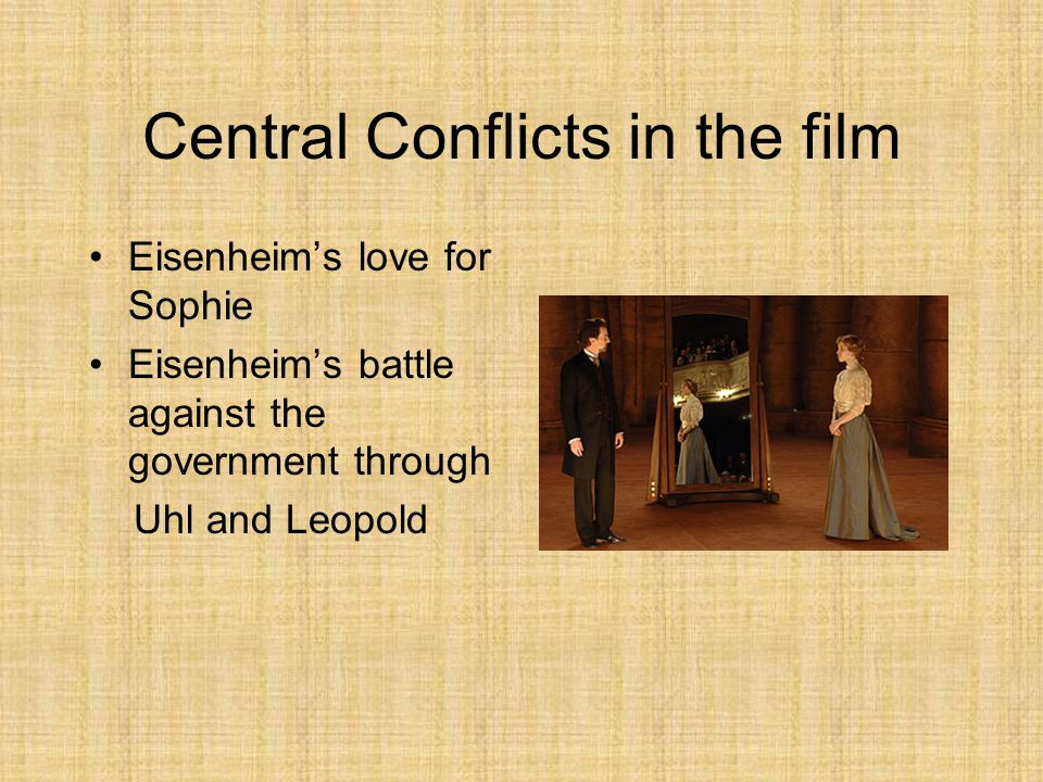 Central Conflicts in the film Eisenheim's love for Sophie Eisenheim's battle against the government through Uhl and Leopold