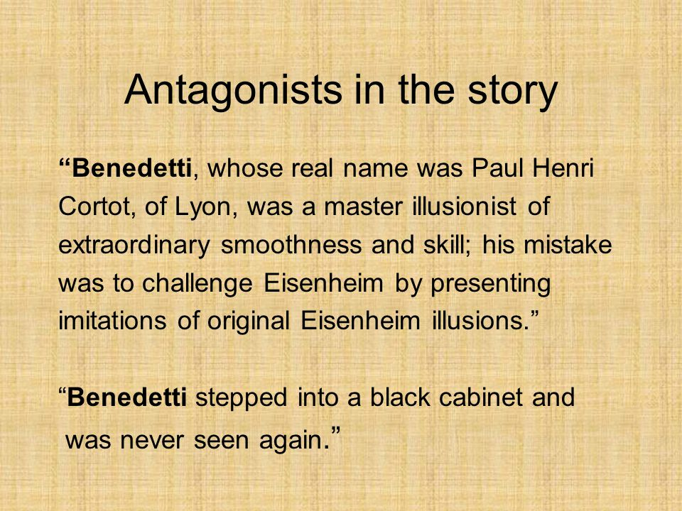 Antagonists in the story Benedetti, whose real name was Paul Henri Cortot, of Lyon, was a master illusionist of extraordinary smoothness and skill; his mistake was to challenge Eisenheim by presenting imitations of original Eisenheim illusions. Benedetti stepped into a black cabinet and was never seen again.