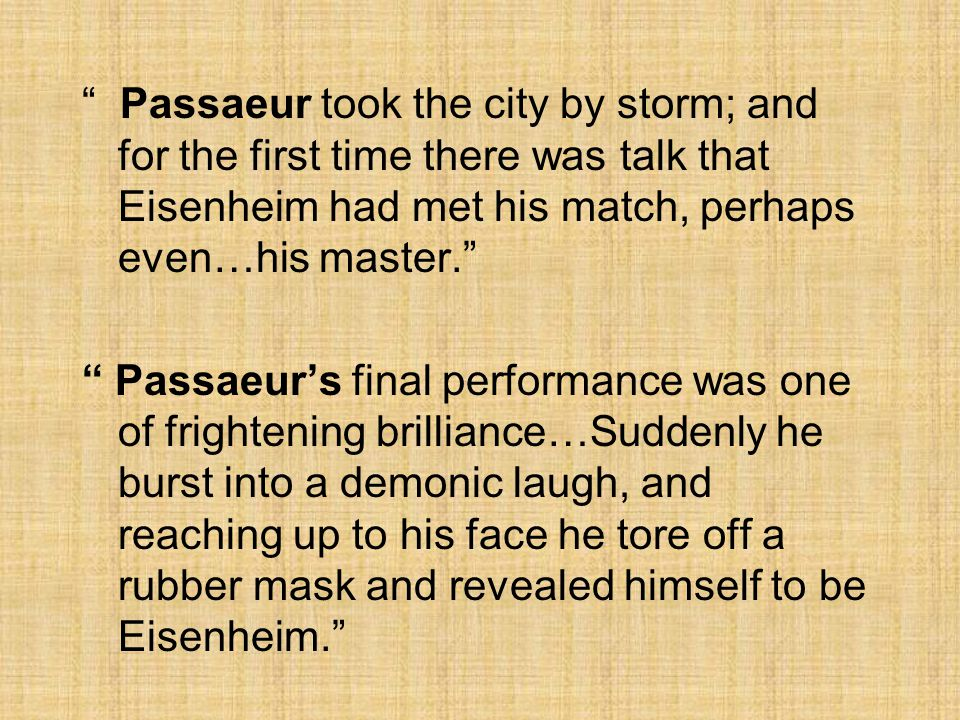 Passaeur took the city by storm; and for the first time there was talk that Eisenheim had met his match, perhaps even…his master. Passaeur's final performance was one of frightening brilliance…Suddenly he burst into a demonic laugh, and reaching up to his face he tore off a rubber mask and revealed himself to be Eisenheim.
