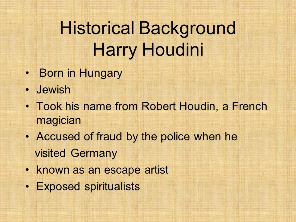 Historical Background Harry Houdini Born in Hungary Jewish Took his name from Robert Houdin, a French magician Accused of fraud by the police when he visited Germany known as an escape artist Exposed spiritualists