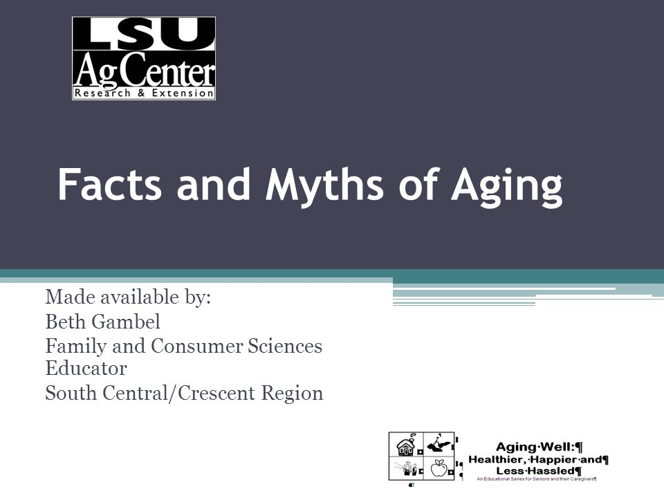 Facts and Myths of Aging Made available by: Beth Gambel Family and Consumer Sciences Educator South Central/Crescent Region