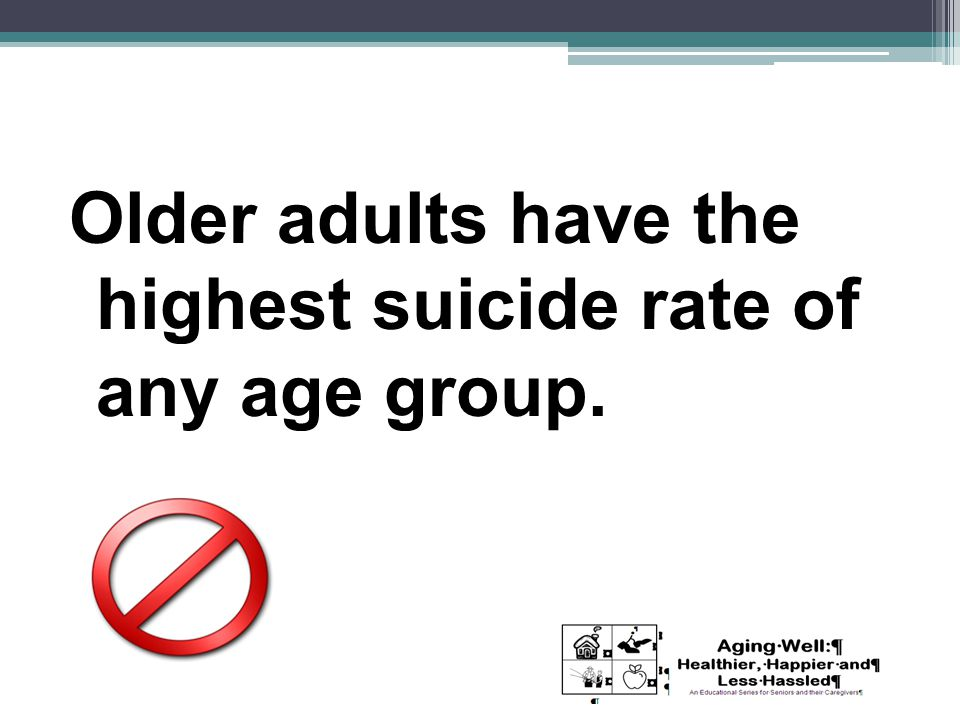 Older adults have the highest suicide rate of any age group.