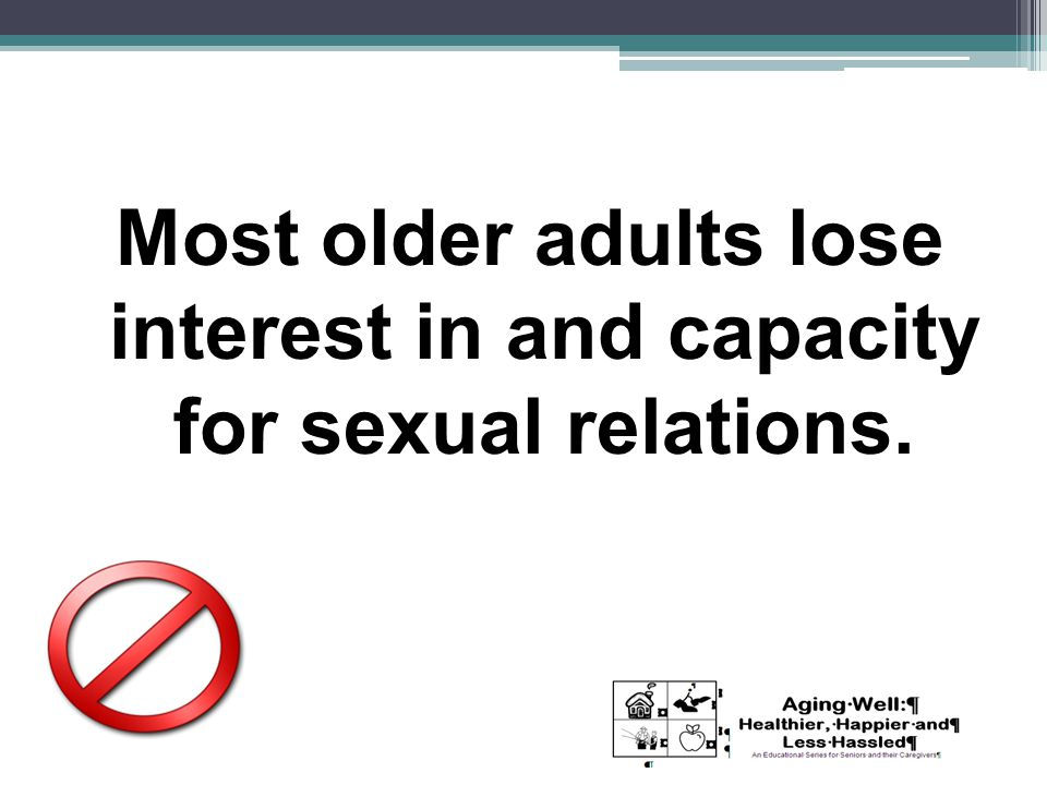 Most older adults lose interest in and capacity for sexual relations.