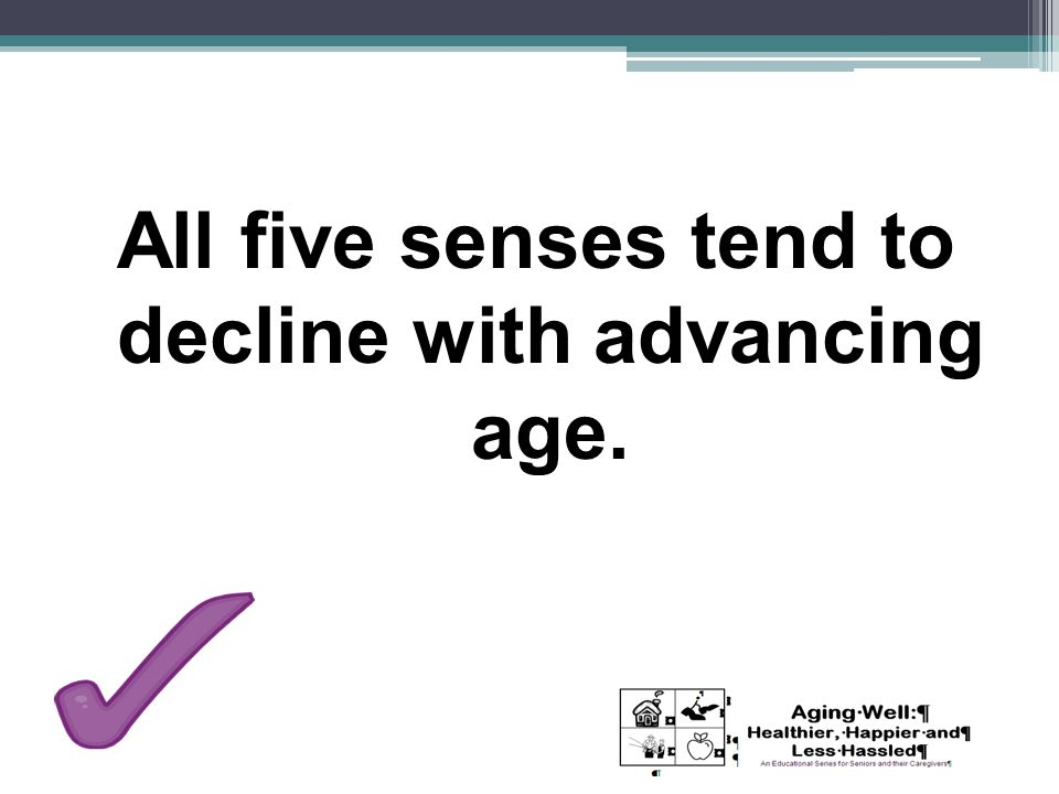 All five senses tend to decline with advancing age.