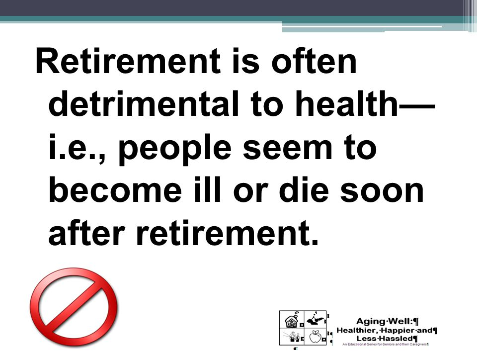Retirement is often detrimental to health— i.e., people seem to become ill or die soon after retirement.