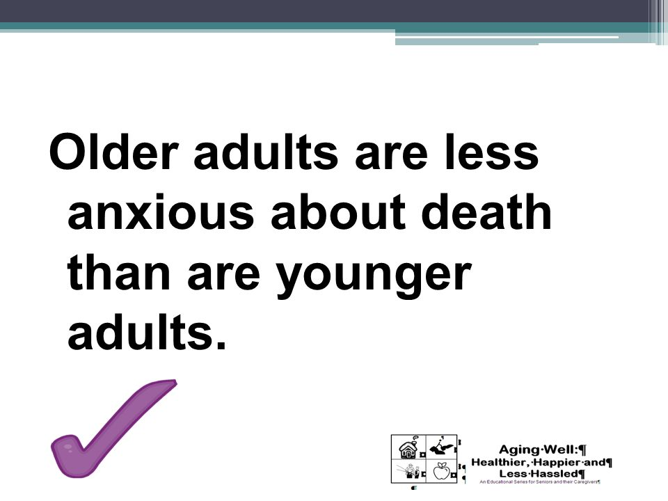 Older adults are less anxious about death than are younger adults.