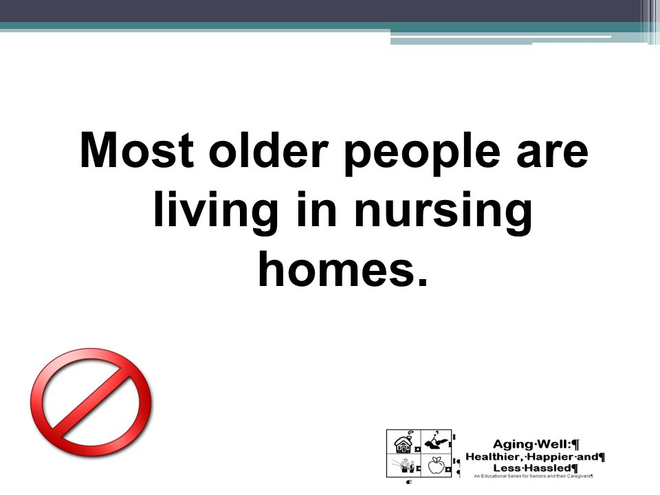 Most older people are living in nursing homes.