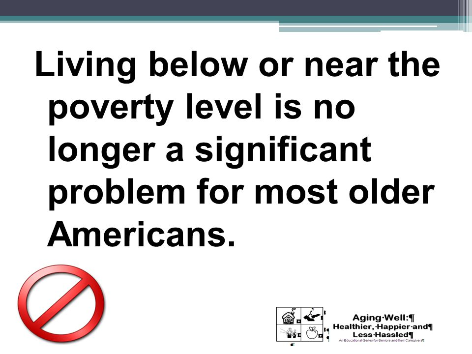 Living below or near the poverty level is no longer a significant problem for most older Americans.