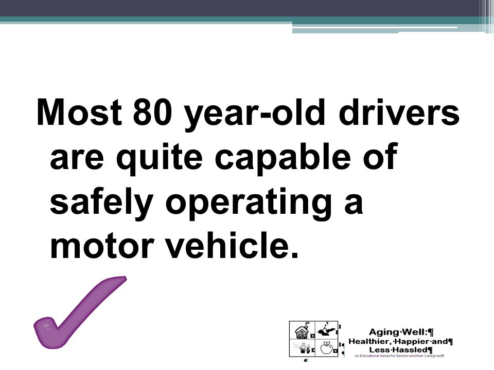 Most 80 year-old drivers are quite capable of safely operating a motor vehicle.