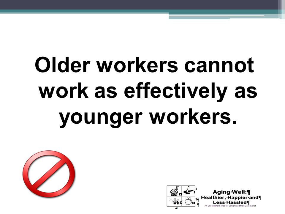 Older workers cannot work as effectively as younger workers.