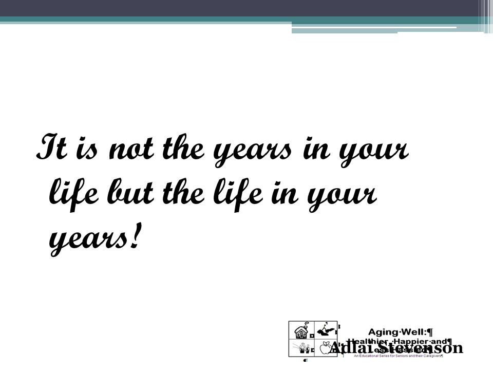 It is not the years in your life but the life in your years! Adlai Stevenson