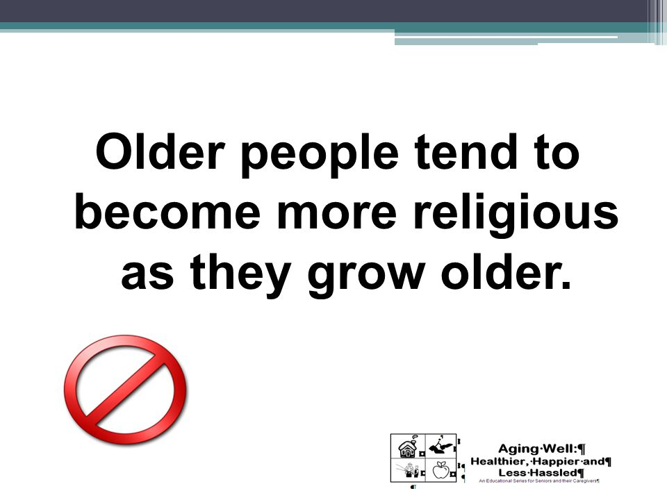 Older people tend to become more religious as they grow older.